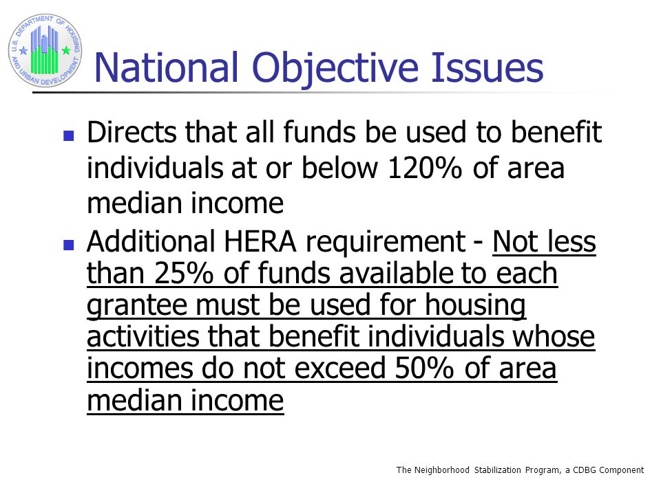 The Neighborhood Stabilization Program, a CDBG Component National Objective Issues Directs that all funds be used to benefit individuals at or below 120% of area median income Additional HERA requirement - Not less than 25% of funds available to each grantee must be used for housing activities that benefit individuals whose incomes do not exceed 50% of area median income