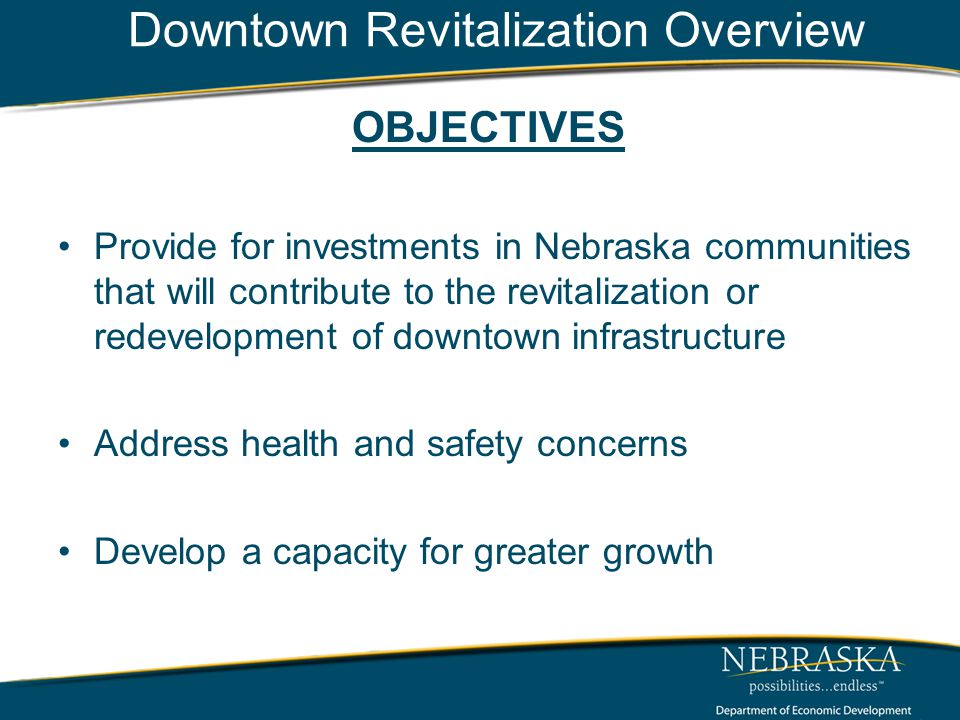 Downtown Revitalization Overview OBJECTIVES Provide for investments in Nebraska communities that will contribute to the revitalization or redevelopment of downtown infrastructure Address health and safety concerns Develop a capacity for greater growth