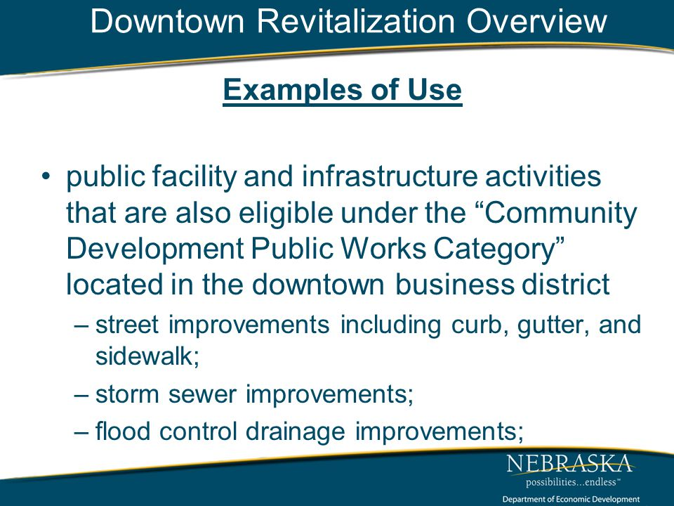 Downtown Revitalization Overview Examples of Use public facility and infrastructure activities that are also eligible under the Community Development Public Works Category located in the downtown business district –street improvements including curb, gutter, and sidewalk; –storm sewer improvements; –flood control drainage improvements;