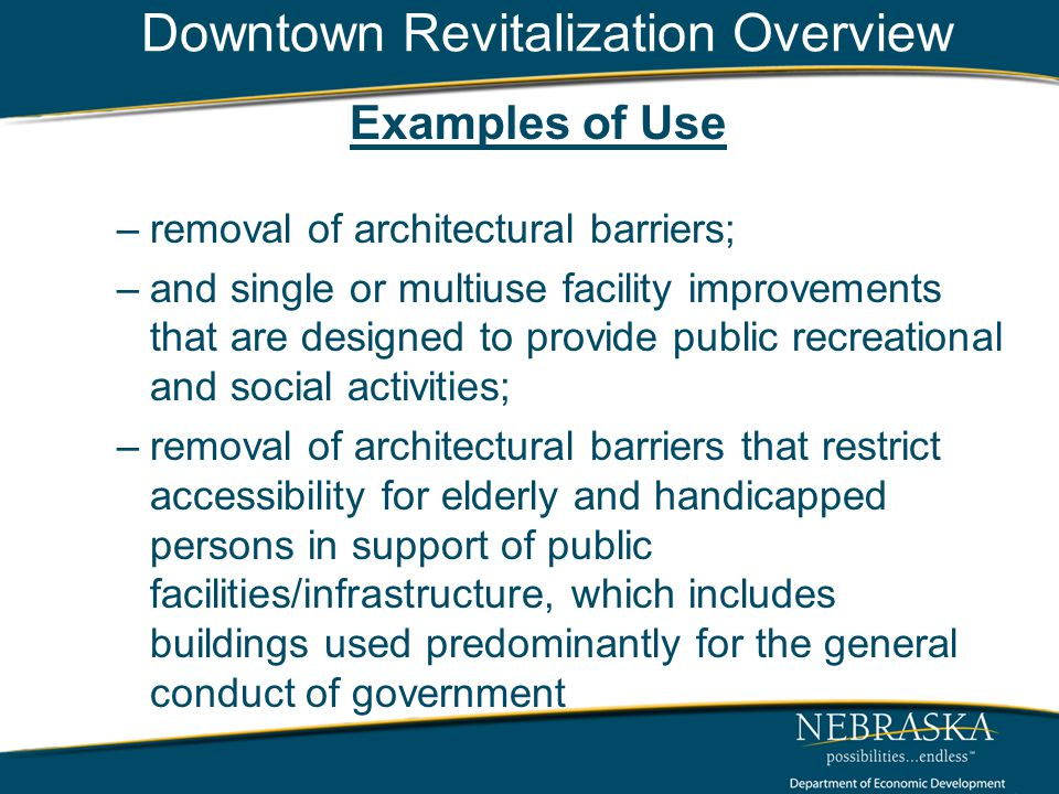Downtown Revitalization Overview Examples of Use –removal of architectural barriers; –and single or multiuse facility improvements that are designed to provide public recreational and social activities; –removal of architectural barriers that restrict accessibility for elderly and handicapped persons in support of public facilities/infrastructure, which includes buildings used predominantly for the general conduct of government