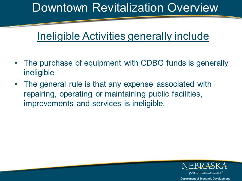 Downtown Revitalization Overview Ineligible Activities generally include The purchase of equipment with CDBG funds is generally ineligible The general rule is that any expense associated with repairing, operating or maintaining public facilities, improvements and services is ineligible.