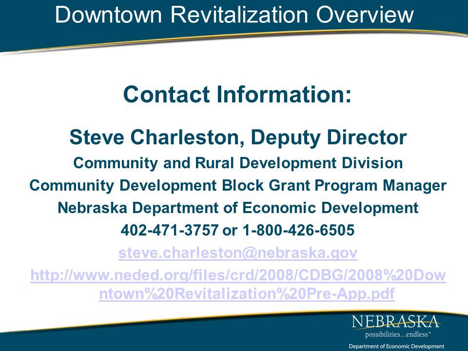 Downtown Revitalization Overview Contact Information: Steve Charleston, Deputy Director Community and Rural Development Division Community Development Block Grant Program Manager Nebraska Department of Economic Development 402-471-3757 or 1-800-426-6505 steve.charleston@nebraska.gov http://www.neded.org/files/crd/2008/CDBG/2008%20Dow ntown%20Revitalization%20Pre-App.pdf