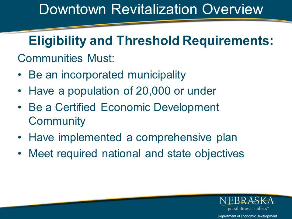 Downtown Revitalization Overview Eligibility and Threshold Requirements: Communities Must: Be an incorporated municipality Have a population of 20,000 or under Be a Certified Economic Development Community Have implemented a comprehensive plan Meet required national and state objectives