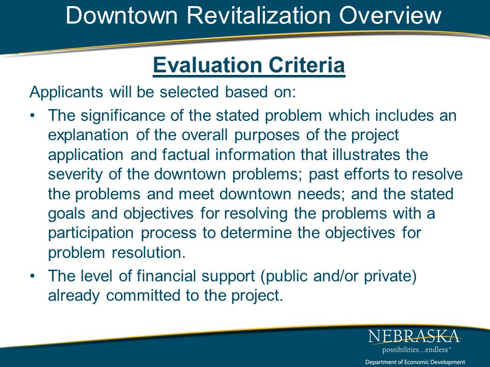 Downtown Revitalization Overview Evaluation Criteria Applicants will be selected based on: The significance of the stated problem which includes an explanation of the overall purposes of the project application and factual information that illustrates the severity of the downtown problems; past efforts to resolve the problems and meet downtown needs; and the stated goals and objectives for resolving the problems with a participation process to determine the objectives for problem resolution.