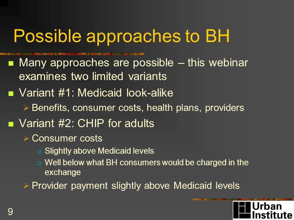 Possible approaches to BH Many approaches are possible – this webinar examines two limited variants Variant #1: Medicaid look-alike  Benefits, consumer costs, health plans, providers Variant #2: CHIP for adults  Consumer costs o Slightly above Medicaid levels o Well below what BH consumers would be charged in the exchange  Provider payment slightly above Medicaid levels 9