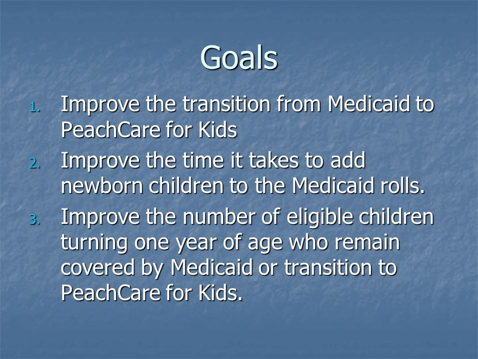 Goals 1. Improve the transition from Medicaid to PeachCare for Kids 2.