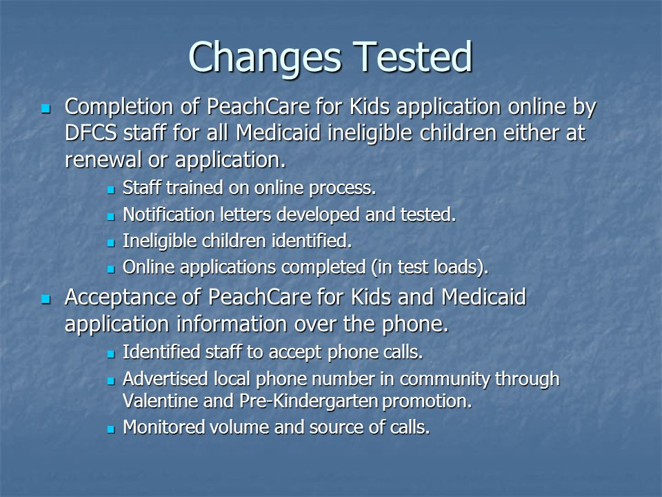 Changes Tested Completion of PeachCare for Kids application online by DFCS staff for all Medicaid ineligible children either at renewal or application.
