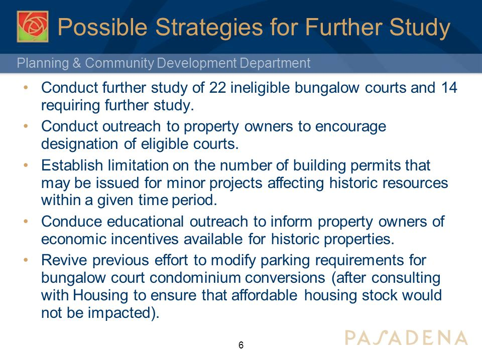 Planning & Community Development Department Possible Strategies for Further Study 6 Conduct further study of 22 ineligible bungalow courts and 14 requiring further study.