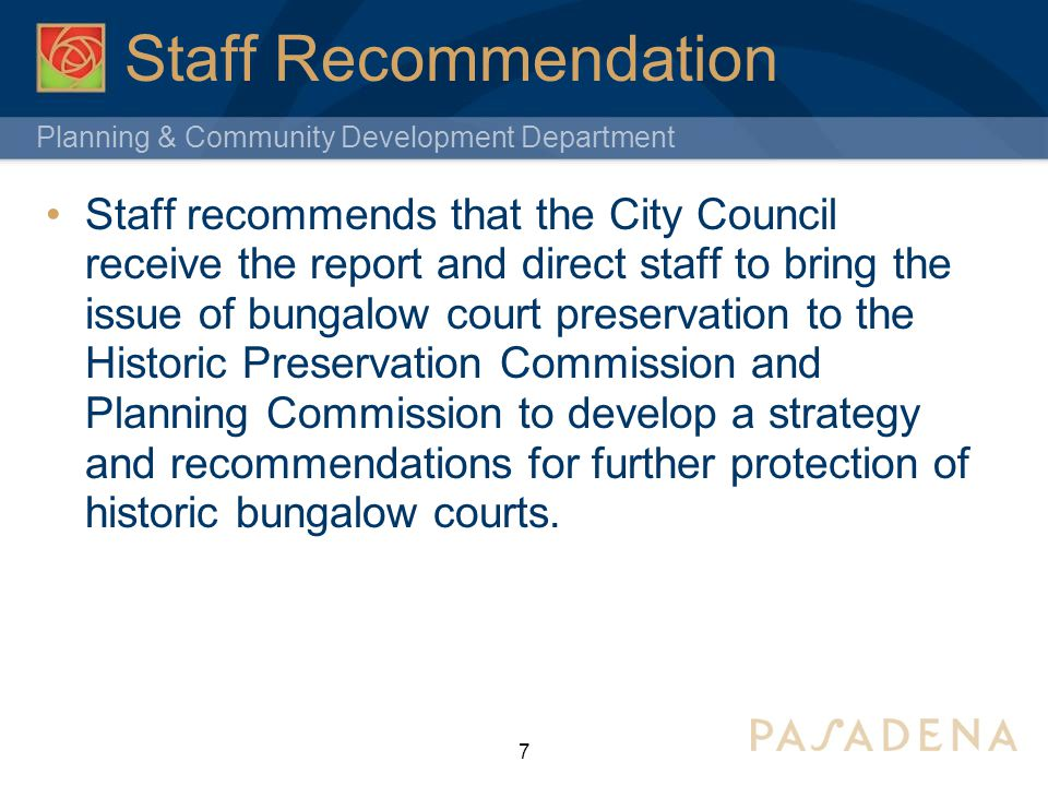 Planning & Community Development Department Staff Recommendation Staff recommends that the City Council receive the report and direct staff to bring the issue of bungalow court preservation to the Historic Preservation Commission and Planning Commission to develop a strategy and recommendations for further protection of historic bungalow courts.