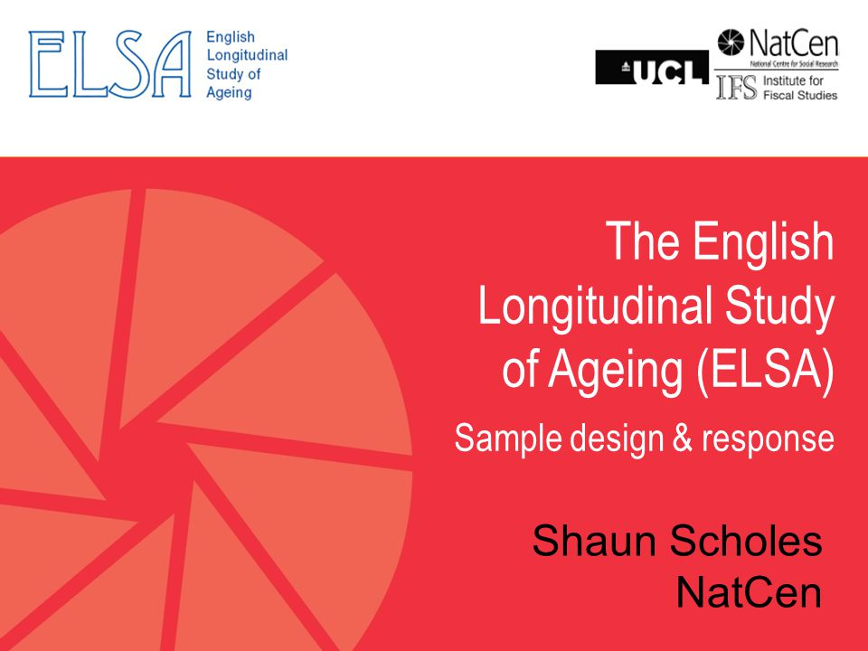 The English Longitudinal Study of Ageing (ELSA) Sample design & response Shaun Scholes NatCen