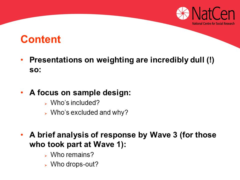 Content Presentations on weighting are incredibly dull (!) so: A focus on sample design:  Who's included.