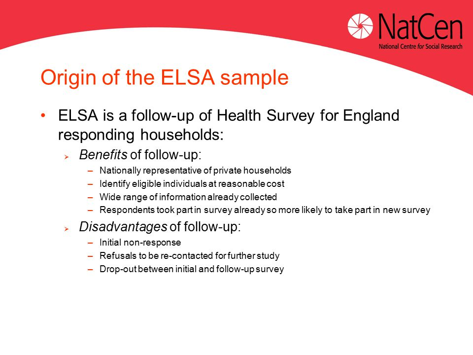 Origin of the ELSA sample ELSA is a follow-up of Health Survey for England responding households:  Benefits of follow-up: –Nationally representative of private households –Identify eligible individuals at reasonable cost –Wide range of information already collected –Respondents took part in survey already so more likely to take part in new survey  Disadvantages of follow-up: –Initial non-response –Refusals to be re-contacted for further study –Drop-out between initial and follow-up survey