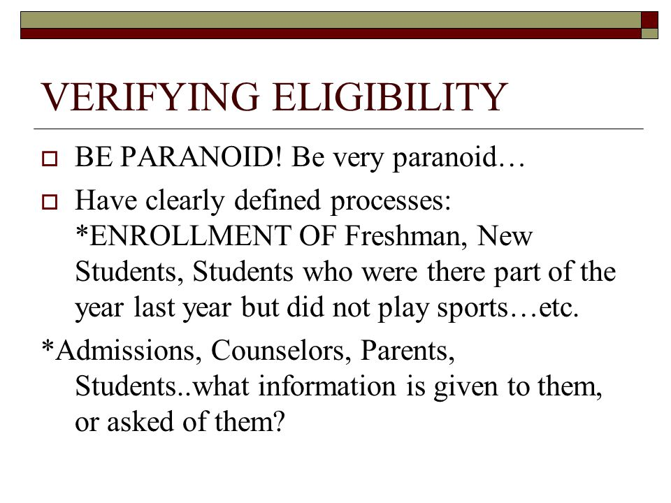 VERIFYING ELIGIBILITY  BE PARANOID! Be very paranoid…  Have clearly defined processes: *ENROLLMENT OF Freshman, New Students, Students who were ther