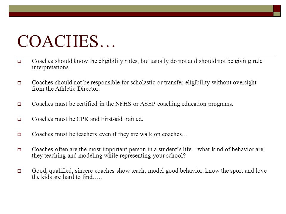 COACHES…  Coaches should know the eligibility rules, but usually do not and should not be giving rule interpretations.  Coaches should not be respon