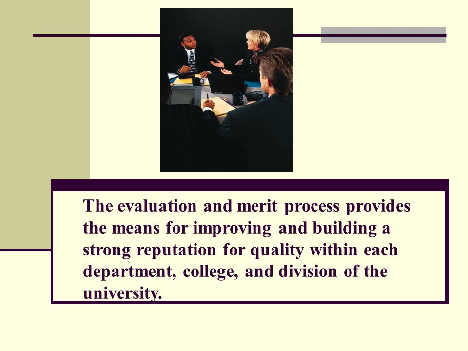 The evaluation and merit process provides the means for improving and building a strong reputation for quality within each department, college, and division of the university.