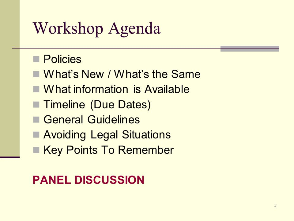 3 Workshop Agenda Policies What's New / What's the Same What information is Available Timeline (Due Dates) General Guidelines Avoiding Legal Situations Key Points To Remember PANEL DISCUSSION