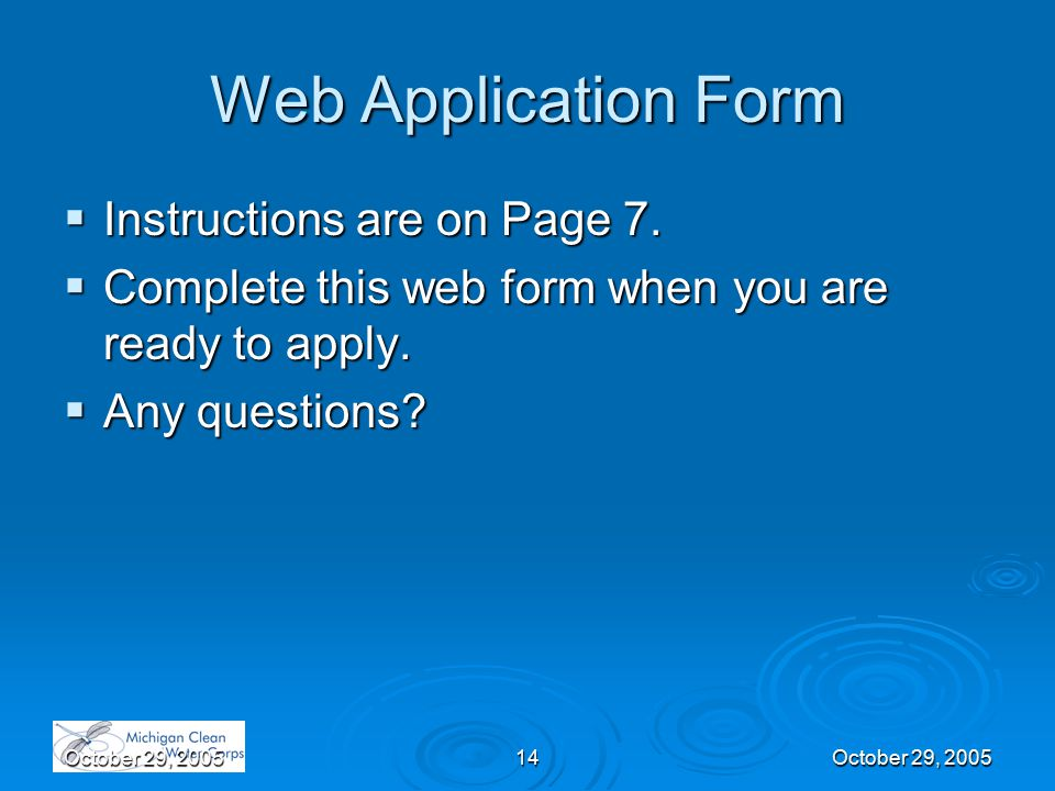 14October 29, 2005 Web Application Form  Instructions are on Page 7.  Complete this web form when you are ready to apply.  Any questions?