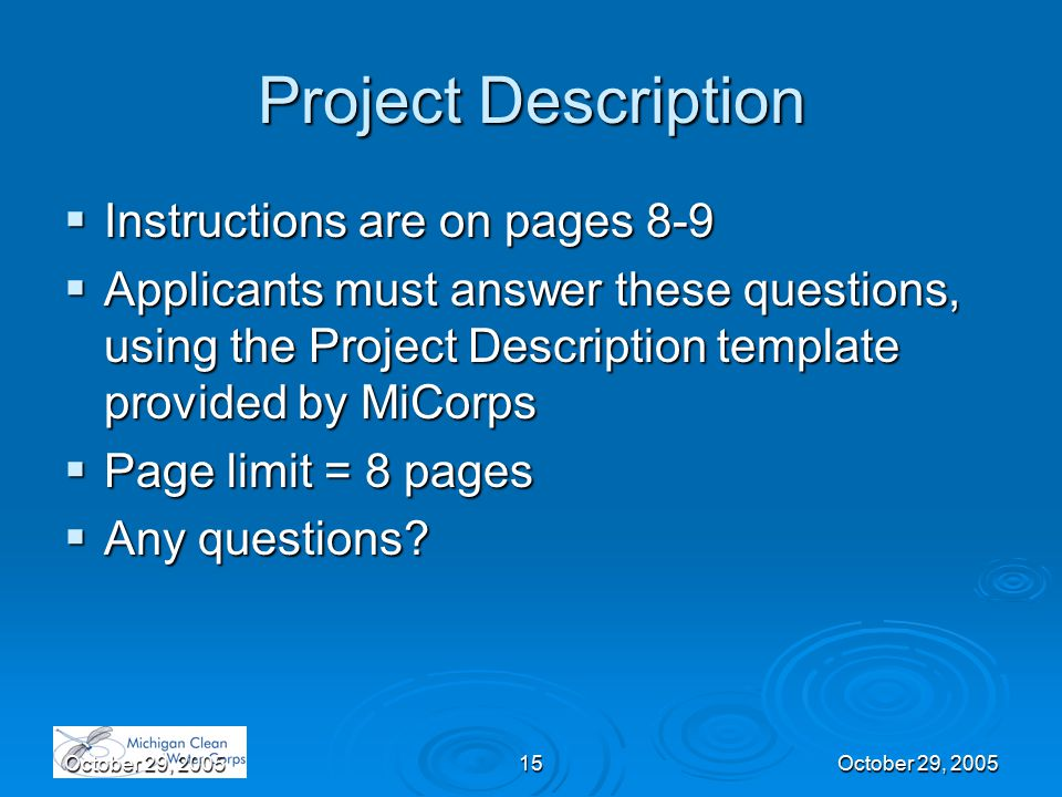 October 29, 200515October 29, 2005 Project Description  Instructions are on pages 8-9  Applicants must answer these questions, using the Project Description template provided by MiCorps  Page limit = 8 pages  Any questions