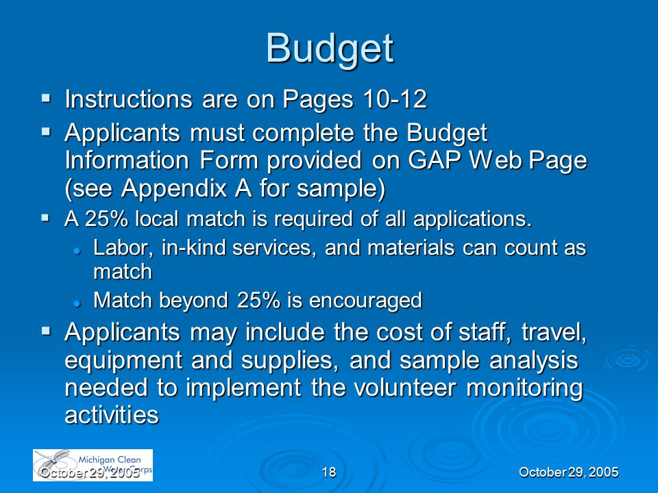October 29, 200518October 29, 2005 Budget  Instructions are on Pages 10-12  Applicants must complete the Budget Information Form provided on GAP Web Page (see Appendix A for sample)  A 25% local match is required of all applications.