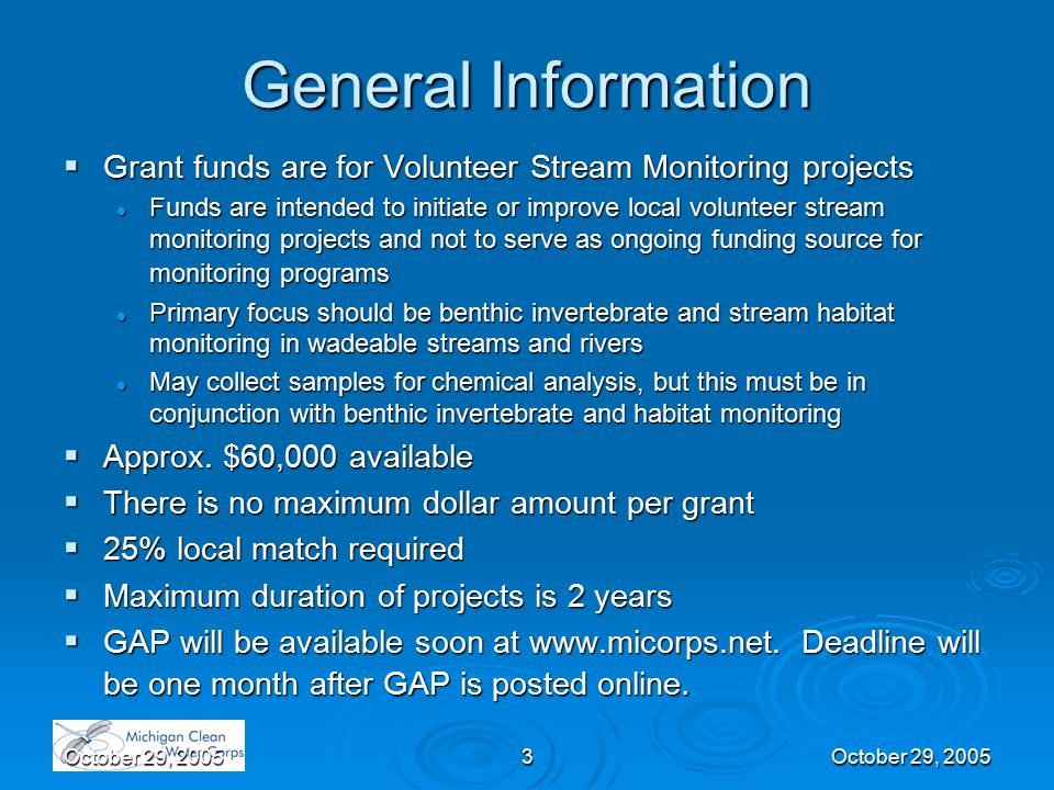October 29, 20053 General Information  Grant funds are for Volunteer Stream Monitoring projects Funds are intended to initiate or improve local volunteer stream monitoring projects and not to serve as ongoing funding source for monitoring programs Funds are intended to initiate or improve local volunteer stream monitoring projects and not to serve as ongoing funding source for monitoring programs Primary focus should be benthic invertebrate and stream habitat monitoring in wadeable streams and rivers Primary focus should be benthic invertebrate and stream habitat monitoring in wadeable streams and rivers May collect samples for chemical analysis, but this must be in conjunction with benthic invertebrate and habitat monitoring May collect samples for chemical analysis, but this must be in conjunction with benthic invertebrate and habitat monitoring  Approx.