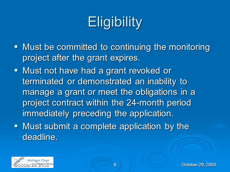 October 29, 20056 Eligibility  Must be committed to continuing the monitoring project after the grant expires.  Must not have had a grant revoked or