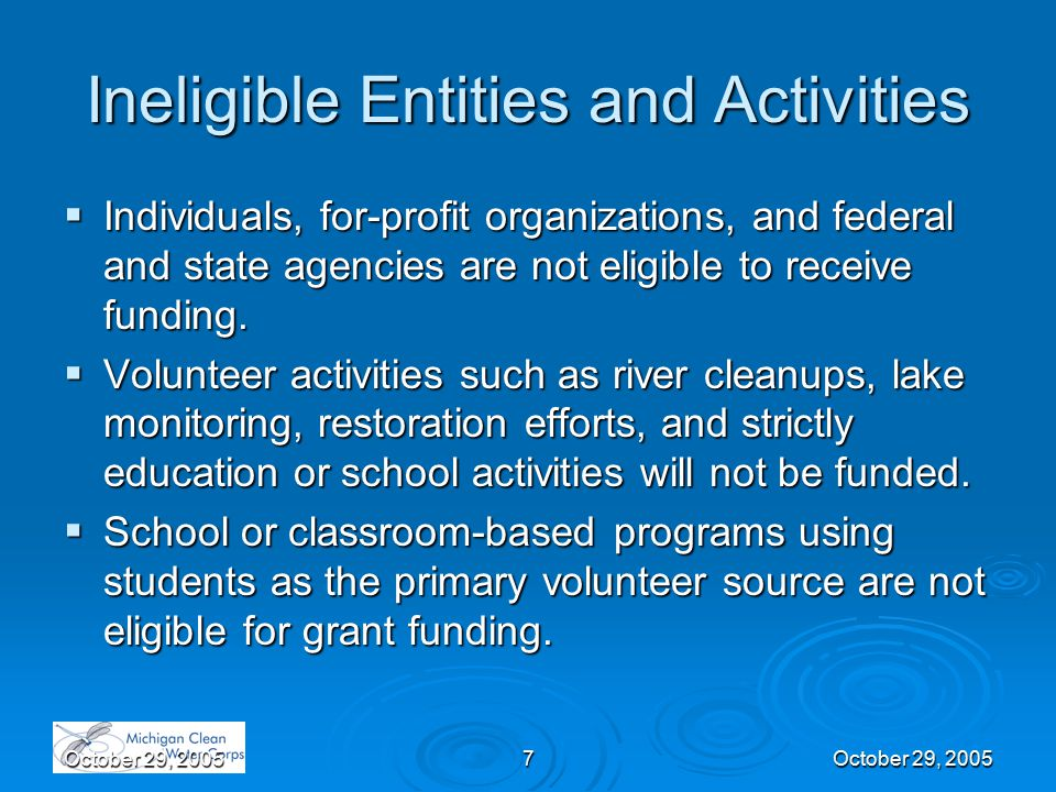 October 29, 20057 Ineligible Entities and Activities  Individuals, for-profit organizations, and federal and state agencies are not eligible to receive funding.