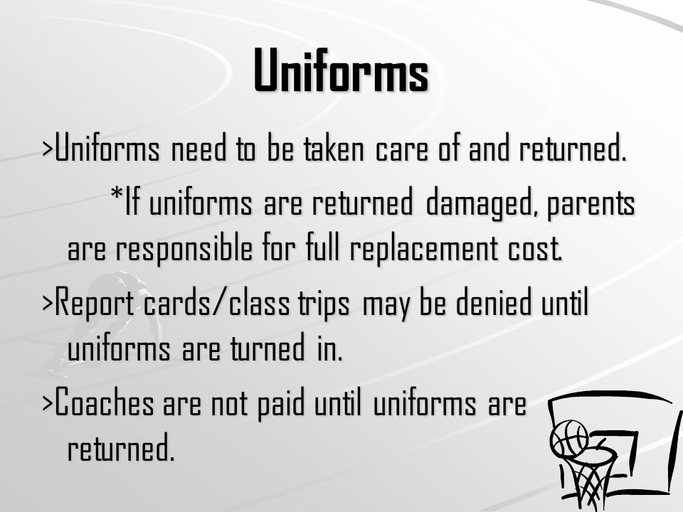 Uniforms >Uniforms need to be taken care of and returned.