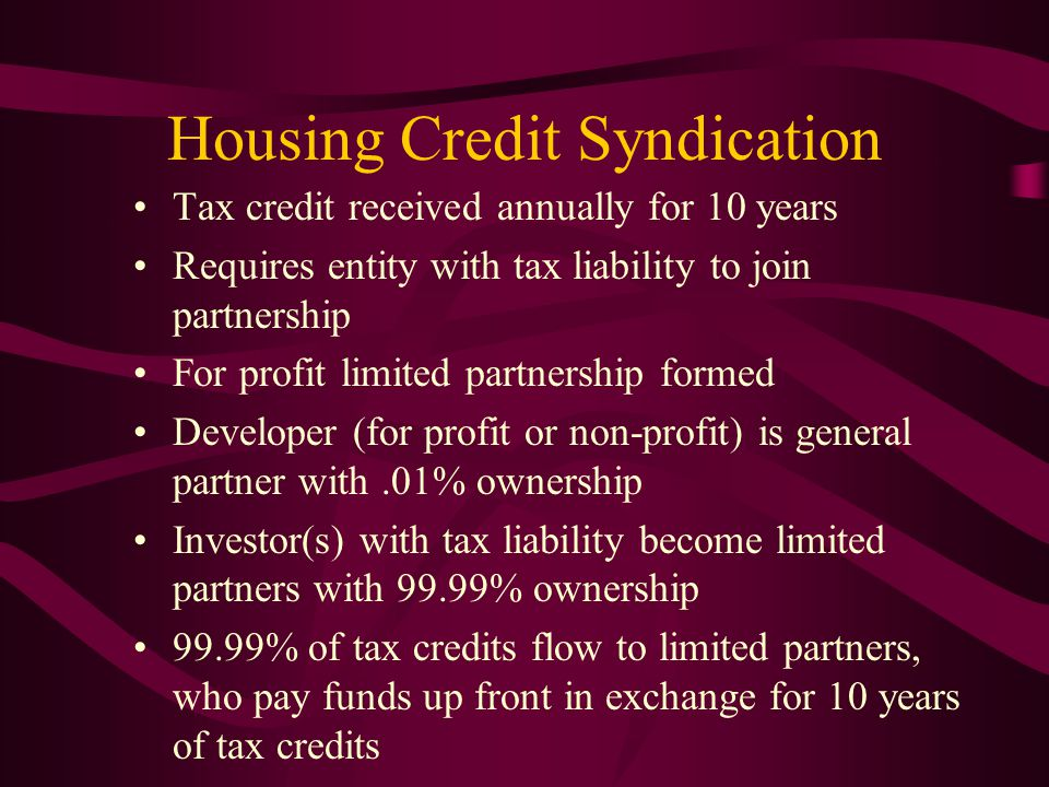 Housing Credit Syndication Tax credit received annually for 10 years Requires entity with tax liability to join partnership For profit limited partnership formed Developer (for profit or non-profit) is general partner with.01% ownership Investor(s) with tax liability become limited partners with 99.99% ownership 99.99% of tax credits flow to limited partners, who pay funds up front in exchange for 10 years of tax credits