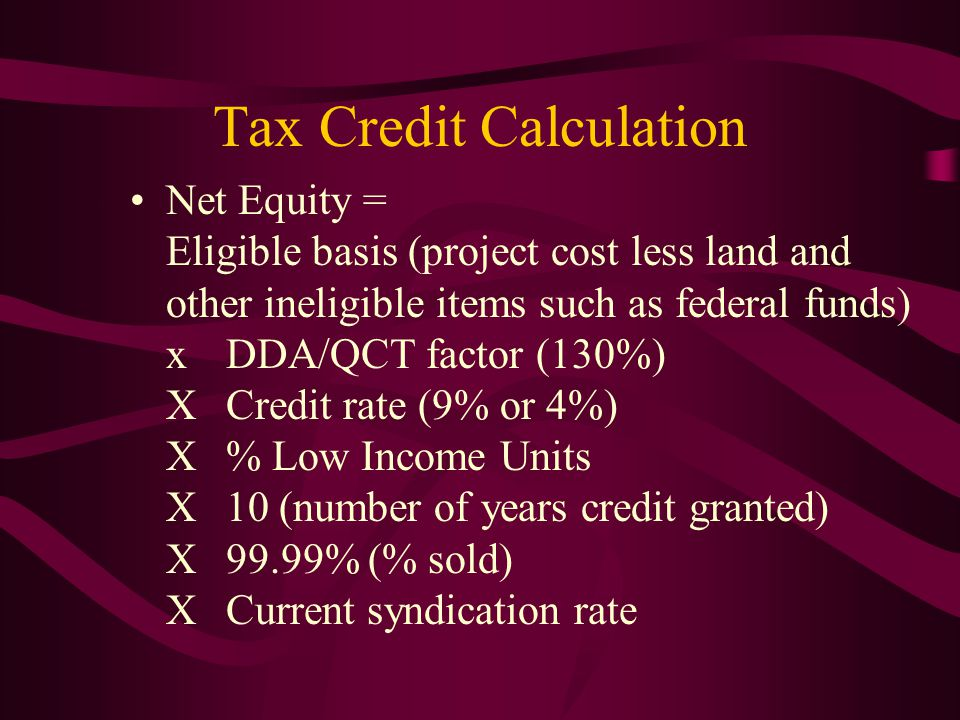Tax Credit Calculation Net Equity = Eligible basis (project cost less land and other ineligible items such as federal funds) xDDA/QCT factor (130%) XC