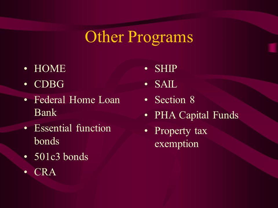 Other Programs HOME CDBG Federal Home Loan Bank Essential function bonds 501c3 bonds CRA SHIP SAIL Section 8 PHA Capital Funds Property tax exemption