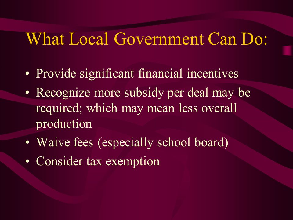 What Local Government Can Do: Provide significant financial incentives Recognize more subsidy per deal may be required; which may mean less overall pr