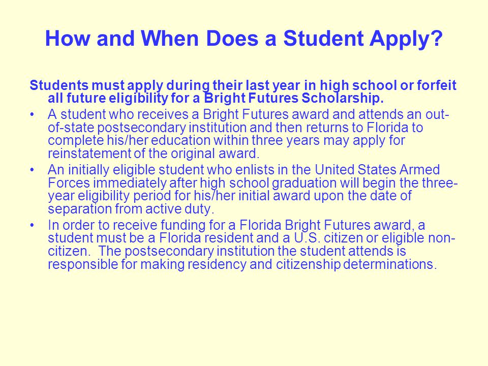 To Be Considered for a Florida Bright Futures Scholarship a Student Must: Apply for a Florida Bright Futures Scholarship by completing the Florida Financial Aid Application (FFAA)* during his/her last year in high school.