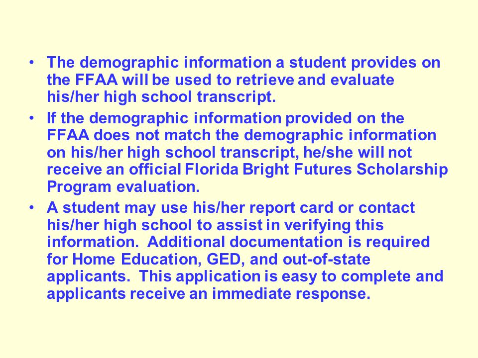The demographic information a student provides on the FFAA will be used to retrieve and evaluate his/her high school transcript.