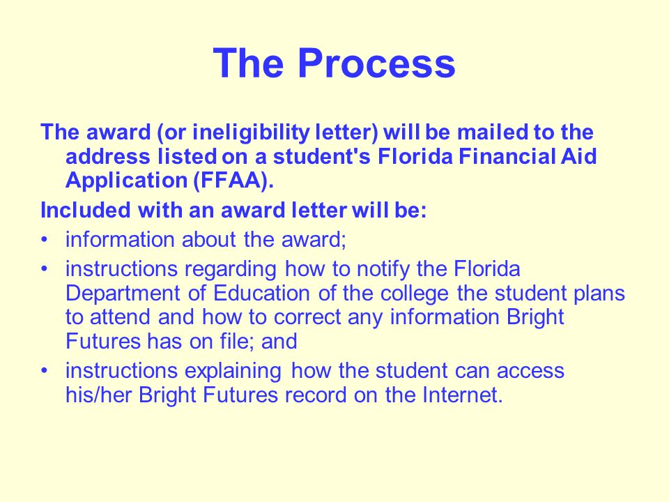 A User ID and PIN assigned at the time the student submits his/her FFAA will enable a student to: view his/her award; view and/or update his/her demographic information; view and/or update his/her postsecondary institution choice; view the amount disbursed each semester; view the spring renewal GPA; monitor his/her hours remaining for the year and for the scholarship; and view a list of correspondence mailed to him/her by the Florida Bright Futures Scholarship Program.