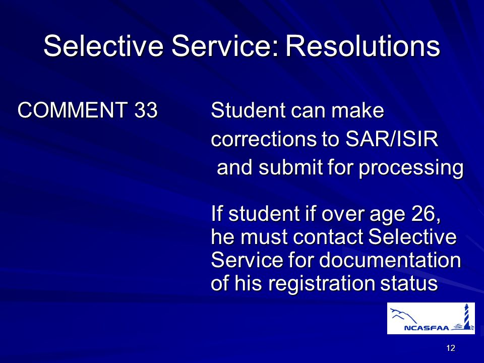 12 Selective Service:Resolutions COMMENT 33Student can make corrections to SAR/ISIR and submit for processing and submit for processing If student if over age 26, he must contact Selective Service for documentation of his registration status