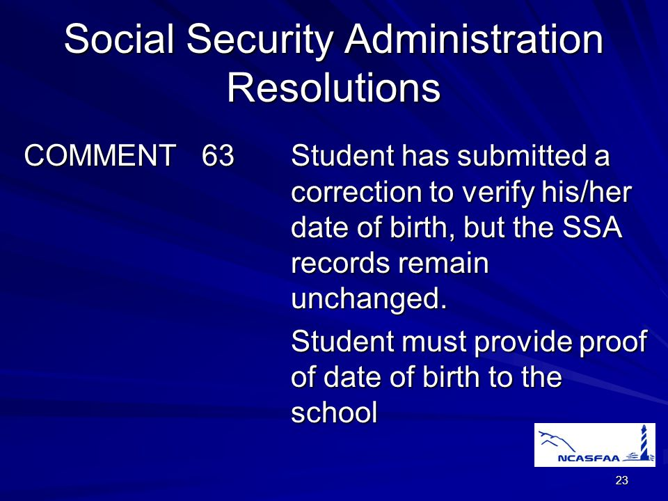 23 Social Security Administration Resolutions COMMENT 63Student has submitted a correction to verify his/her date of birth, but the SSA records remain unchanged.