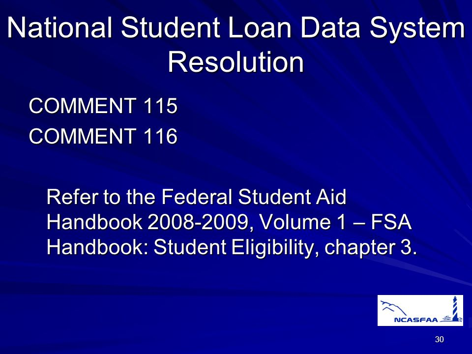 30 National Student Loan Data System Resolution COMMENT 115 COMMENT 116 Refer to the Federal Student Aid Handbook 2008-2009, Volume 1 – FSA Handbook: Student Eligibility, chapter 3.