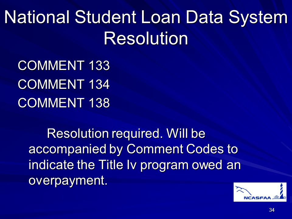 34 National Student Loan Data System Resolution COMMENT 133 COMMENT 134 COMMENT 138 Resolution required.