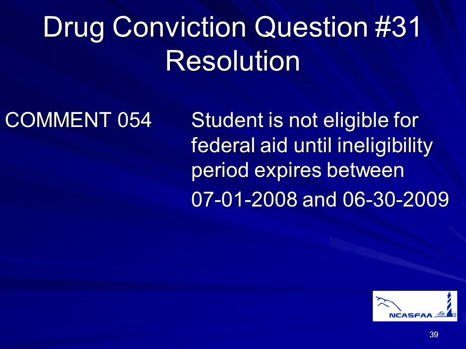 39 Drug Conviction Question #31 Resolution COMMENT 054Student is not eligible for federal aid until ineligibility period expires between 07-01-2008 and 06-30-2009