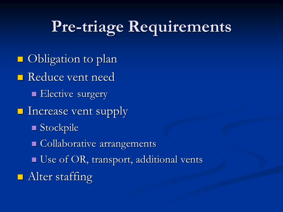 Pre-triage Requirements Obligation to plan Obligation to plan Reduce vent need Reduce vent need Elective surgery Elective surgery Increase vent supply Increase vent supply Stockpile Stockpile Collaborative arrangements Collaborative arrangements Use of OR, transport, additional vents Use of OR, transport, additional vents Alter staffing Alter staffing