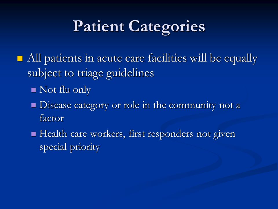Patient Categories All patients in acute care facilities will be equally subject to triage guidelines All patients in acute care facilities will be equally subject to triage guidelines Not flu only Not flu only Disease category or role in the community not a factor Disease category or role in the community not a factor Health care workers, first responders not given special priority Health care workers, first responders not given special priority
