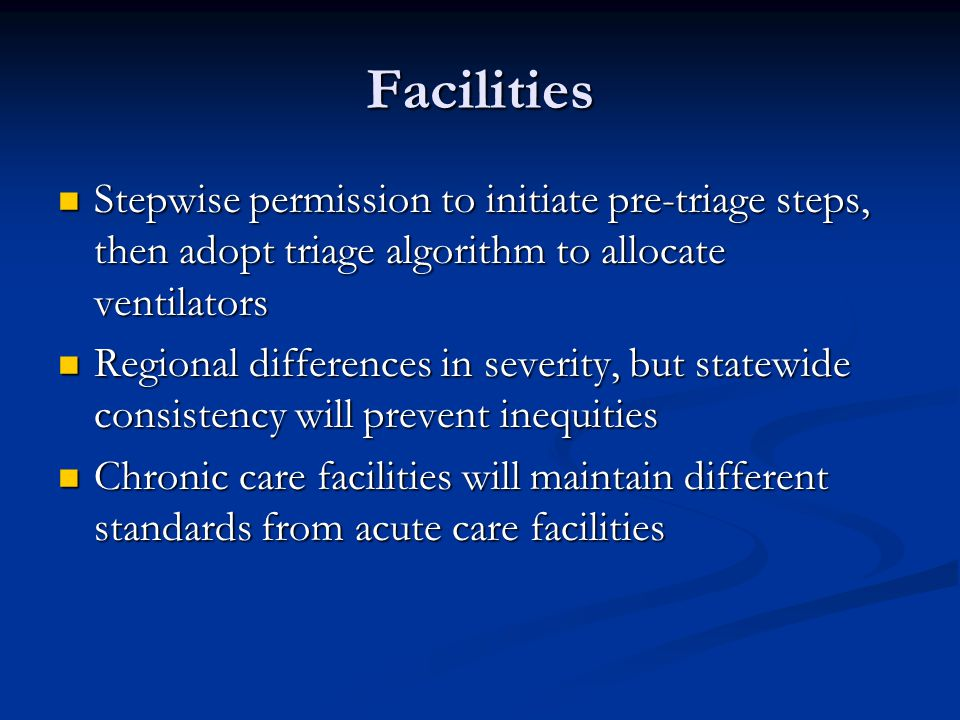 Facilities Stepwise permission to initiate pre-triage steps, then adopt triage algorithm to allocate ventilators Stepwise permission to initiate pre-triage steps, then adopt triage algorithm to allocate ventilators Regional differences in severity, but statewide consistency will prevent inequities Regional differences in severity, but statewide consistency will prevent inequities Chronic care facilities will maintain different standards from acute care facilities Chronic care facilities will maintain different standards from acute care facilities