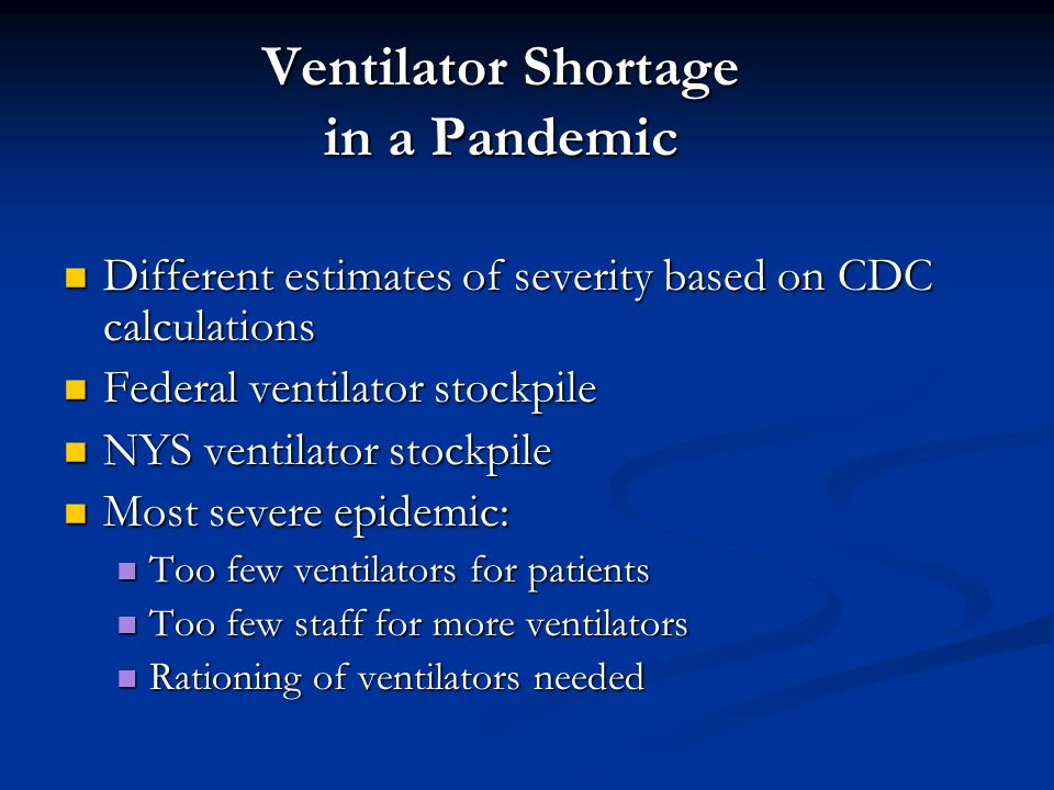 Ventilator Shortage in a Pandemic Different estimates of severity based on CDC calculations Different estimates of severity based on CDC calculations Federal ventilator stockpile Federal ventilator stockpile NYS ventilator stockpile NYS ventilator stockpile Most severe epidemic: Most severe epidemic: Too few ventilators for patients Too few ventilators for patients Too few staff for more ventilators Too few staff for more ventilators Rationing of ventilators needed Rationing of ventilators needed