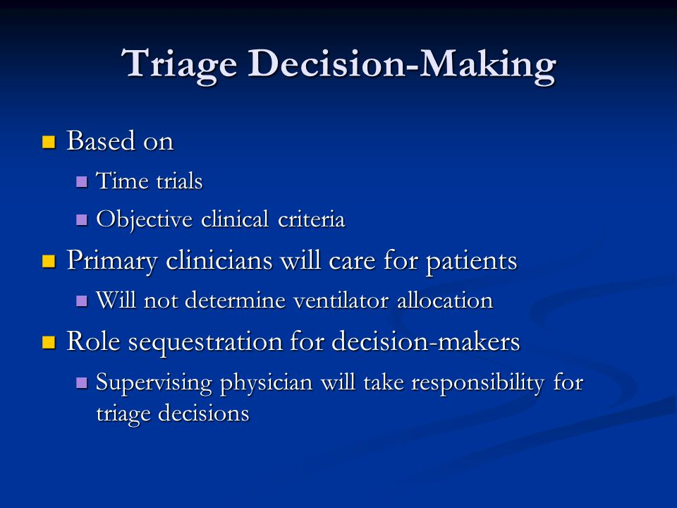 Triage Decision-Making Based on Based on Time trials Time trials Objective clinical criteria Objective clinical criteria Primary clinicians will care for patients Primary clinicians will care for patients Will not determine ventilator allocation Will not determine ventilator allocation Role sequestration for decision-makers Role sequestration for decision-makers Supervising physician will take responsibility for triage decisions Supervising physician will take responsibility for triage decisions