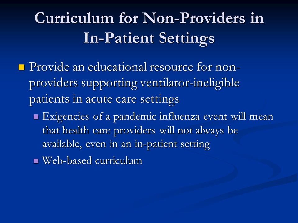 Curriculum for Non-Providers in In-Patient Settings Provide an educational resource for non- providers supporting ventilator-ineligible patients in acute care settings Provide an educational resource for non- providers supporting ventilator-ineligible patients in acute care settings Exigencies of a pandemic influenza event will mean that health care providers will not always be available, even in an in-patient setting Exigencies of a pandemic influenza event will mean that health care providers will not always be available, even in an in-patient setting Web-based curriculum Web-based curriculum