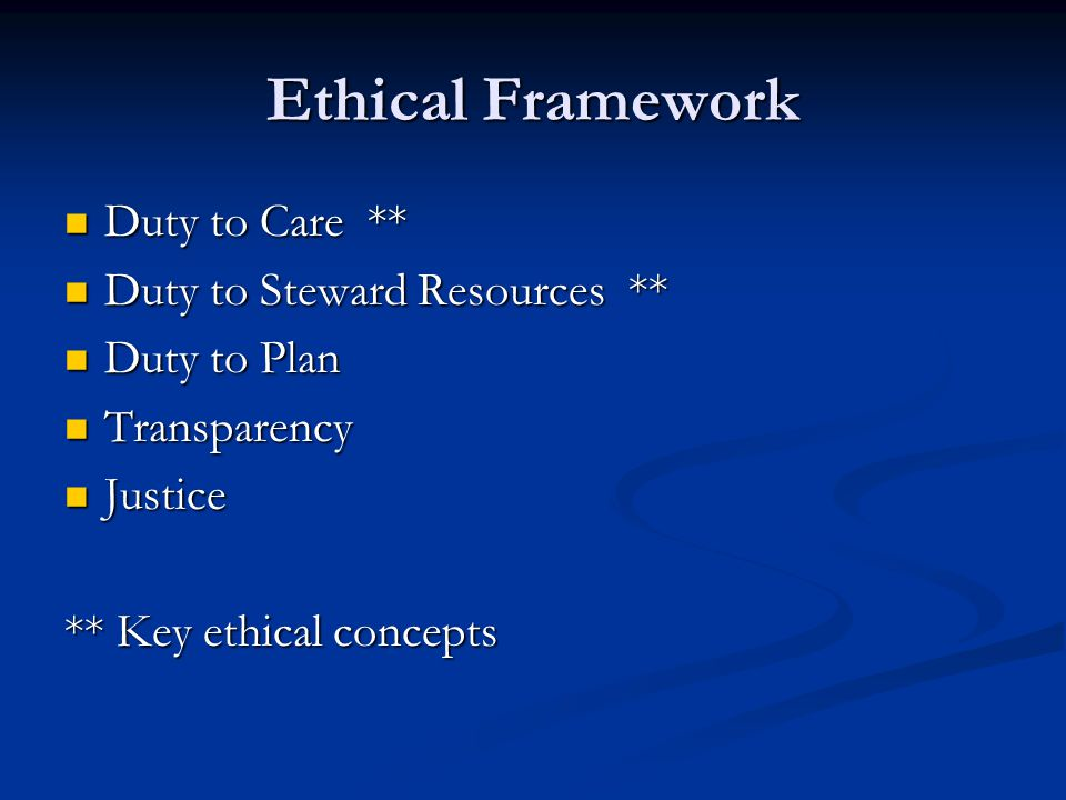Ethical Framework Duty to Care ** Duty to Care ** Duty to Steward Resources ** Duty to Steward Resources ** Duty to Plan Duty to Plan Transparency Transparency Justice Justice ** Key ethical concepts