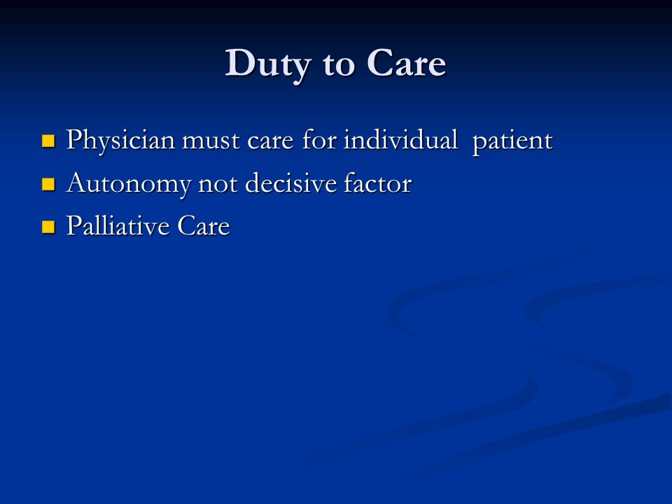 Duty to Care Physician must care for individual patient Physician must care for individual patient Autonomy not decisive factor Autonomy not decisive factor Palliative Care Palliative Care