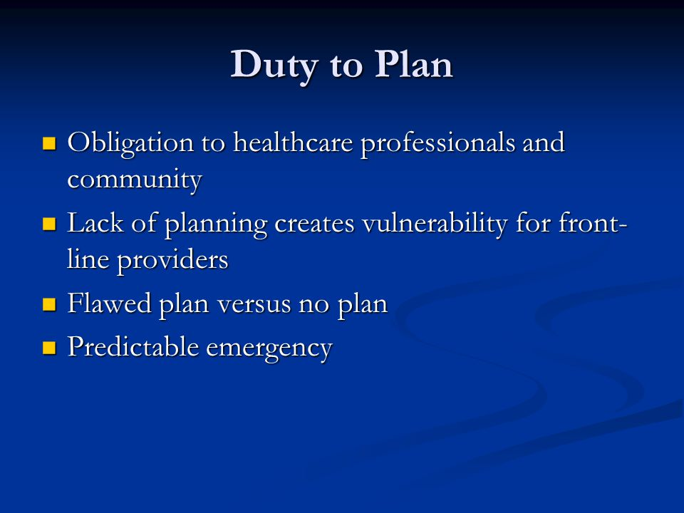 Duty to Plan Obligation to healthcare professionals and community Obligation to healthcare professionals and community Lack of planning creates vulnerability for front- line providers Lack of planning creates vulnerability for front- line providers Flawed plan versus no plan Flawed plan versus no plan Predictable emergency Predictable emergency