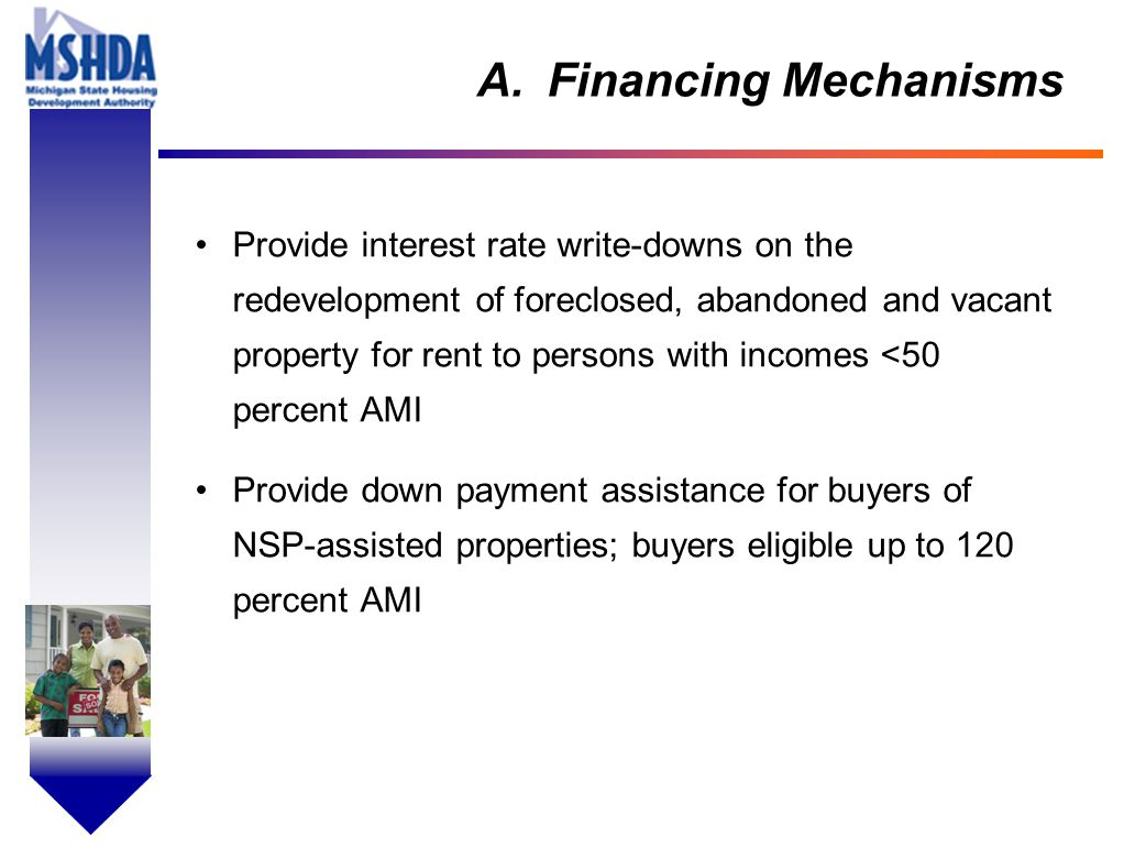 OV # - 10 A.Financing Mechanisms Provide interest rate write-downs on the redevelopment of foreclosed, abandoned and vacant property for rent to persons with incomes <50 percent AMI Provide down payment assistance for buyers of NSP-assisted properties; buyers eligible up to 120 percent AMI