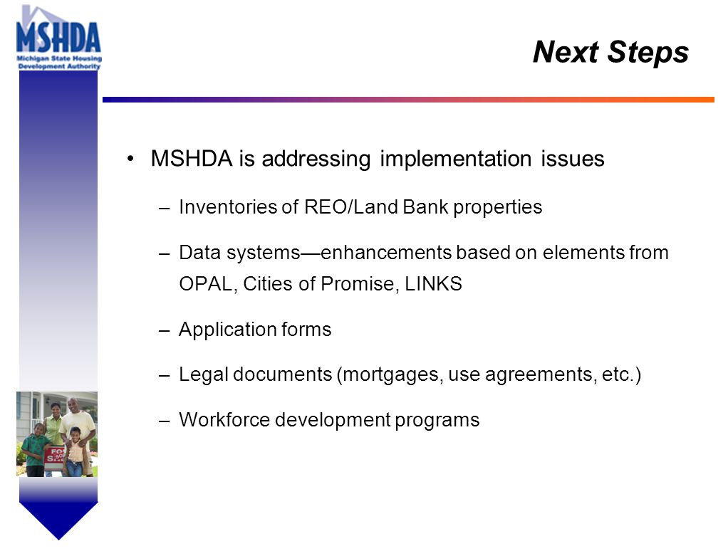 OV # - 16 Next Steps MSHDA is addressing implementation issues –Inventories of REO/Land Bank properties –Data systems—enhancements based on elements from OPAL, Cities of Promise, LINKS –Application forms –Legal documents (mortgages, use agreements, etc.) –Workforce development programs